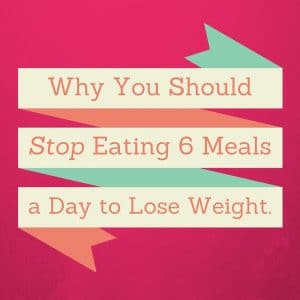 Please stop this crazy-making 6 meal a day thing.  It's bogus.