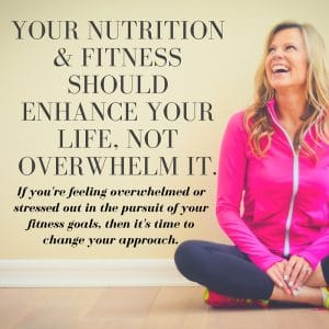 Your health and fitness should enhance your life, not overwhelm it.