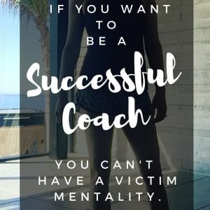 If you're going to be successful as a coach, you can't have a victim mentality.
