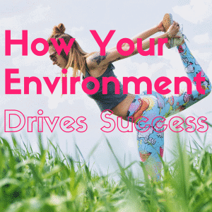How Your Environment Drives your Success